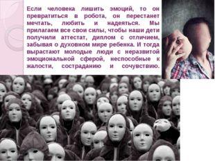 Если человека лишить эмоций, то он превратиться в робота, он перестанет мечт