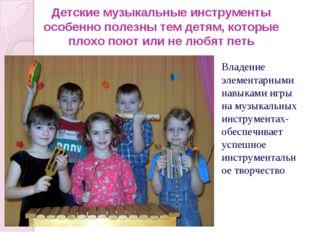 Детские музыкальные инструменты особенно полезны тем детям, которые плохо пою