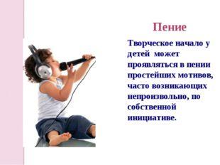 Пение Творческое начало у детей может проявляться в пении простейших мотивов,