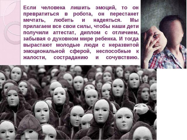 Если человека лишить эмоций, то он превратиться в робота, он перестанет мечт...