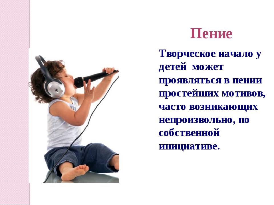 Пение Творческое начало у детей может проявляться в пении простейших мотивов,...