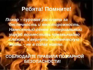 Ребята! Помните! Пожар – суровая расплата за беспечность и неосторожность. На
