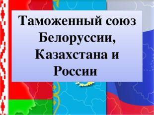 Таможенный союз Белоруссии, Казахстана и России