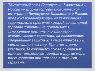 Таможенный союз Белоруссии, Казахстана и России — форма торгово-экономической