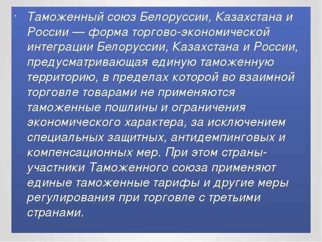 Таможенный союз Белоруссии, Казахстана и России — форма торгово-экономической...