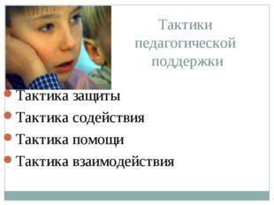 Тактики педагогической поддержки Тактика защиты Тактика содействия Тактика по