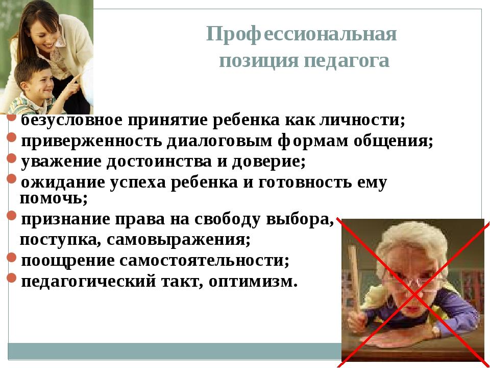 Профессиональная позиция педагога безусловное принятие ребенка как личности;...