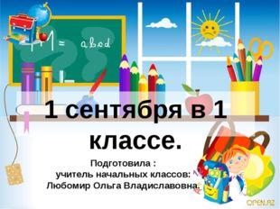 1 сентября в 1 классе. Подготовила : учитель начальных классов: Любомир Ольга