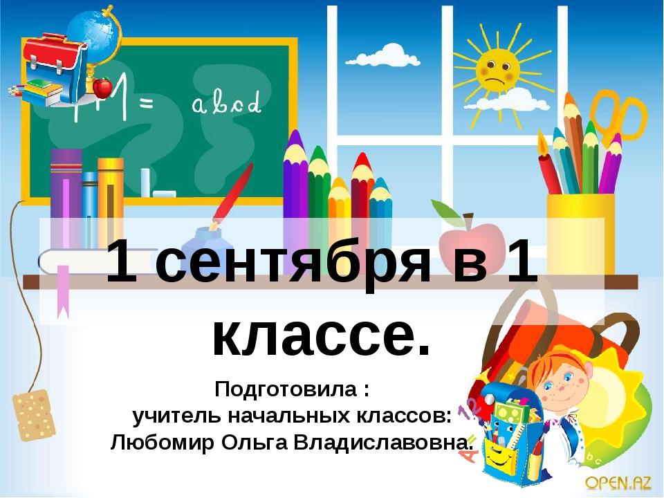 1 сентября в 1 классе. Подготовила : учитель начальных классов: Любомир Ольга...