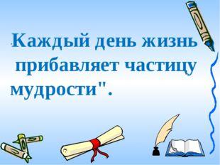 """""""Каждыйденьжизнь прибавляетчастицу мудрости""""."""