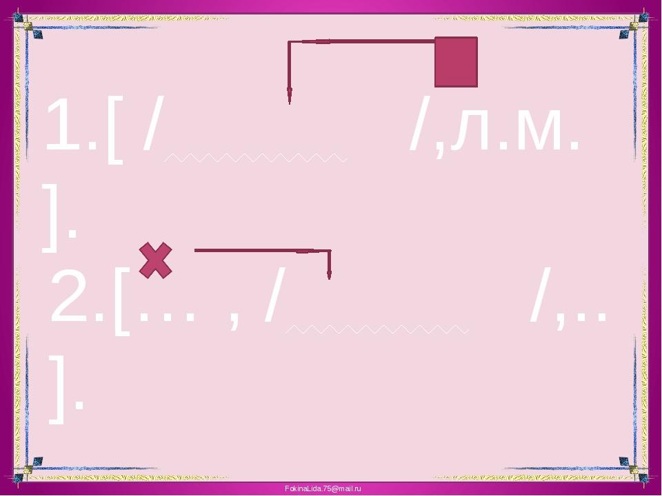 1.[ / /,л.м. ]. 2.[… , / /,.. ]. FokinaLida.75@mail.ru