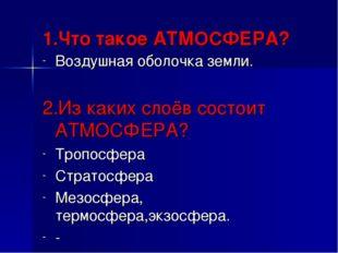 1.Что такое АТМОСФЕРА? Воздушная оболочка земли. 2.Из каких слоёв состоит АТМ