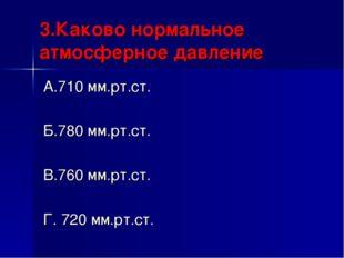 3.Каково нормальное атмосферное давление А.710 мм.рт.ст. Б.780 мм.рт.ст. В.76