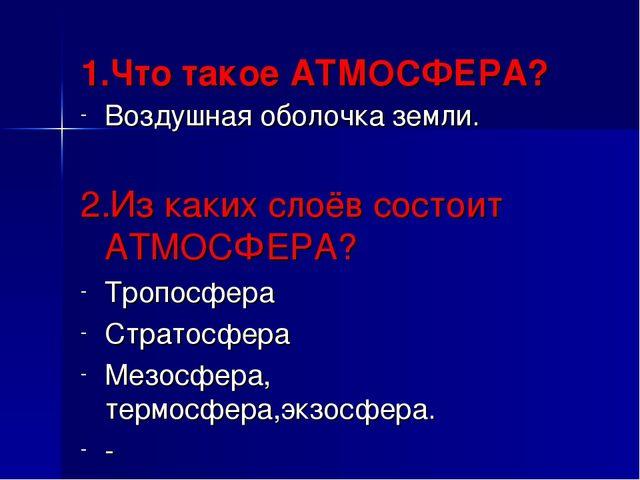 1.Что такое АТМОСФЕРА? Воздушная оболочка земли. 2.Из каких слоёв состоит АТМ...