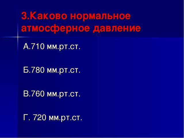 3.Каково нормальное атмосферное давление А.710 мм.рт.ст. Б.780 мм.рт.ст. В.76...