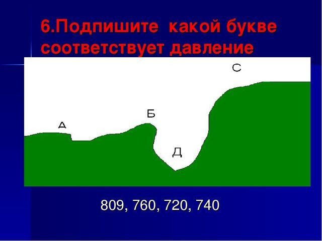 6.Подпишите какой букве соответствует давление 809, 760, 720, 740