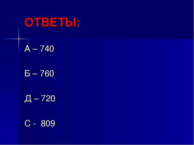 ОТВЕТЫ: А – 740 Б – 760 Д – 720 С - 809