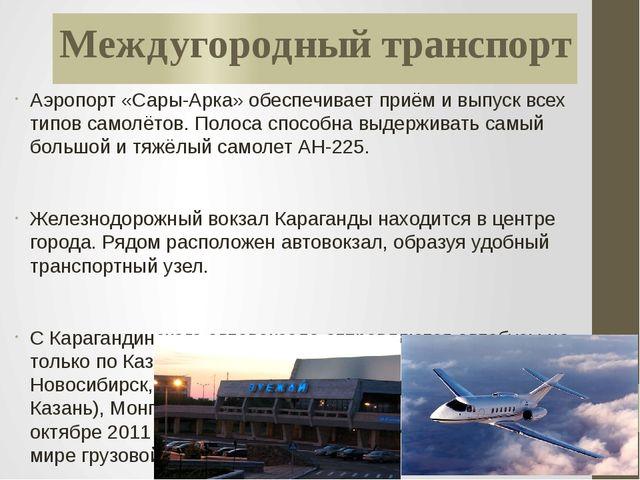 Междугородный транспорт Аэропорт «Сары-Арка» обеспечивает приём и выпуск всех...