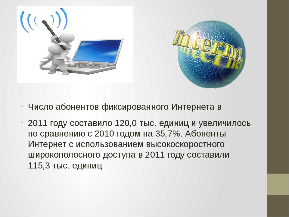 Число абонентов фиксированного Интернета в 2011 году составило 120,0 тыс. еди...