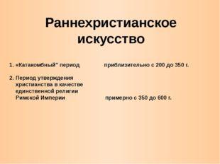 """Раннехристианское искусство 1. «Катакомбный"""" период приблизительно с 200 до 3"""