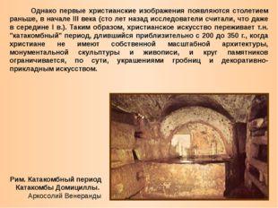 Однако первые христианские изображения появляются столетием раньше, в начале
