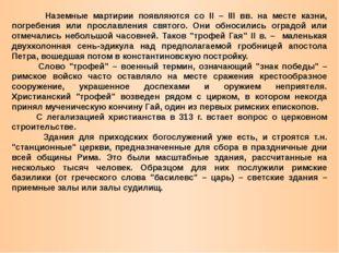 Наземные мартирии появляются со II – III вв. на месте казни, погребения или