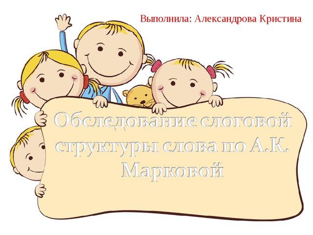 Выполнила: Александрова Кристина