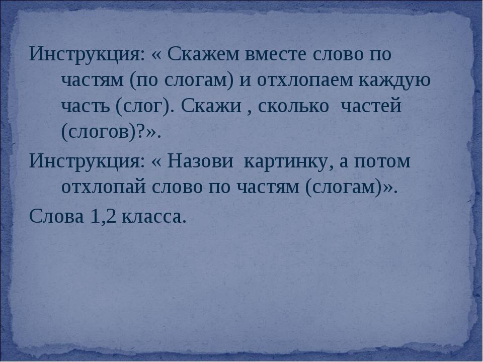 Инструкция: « Скажем вместе слово по частям (по слогам) и отхлопаем каждую ча...