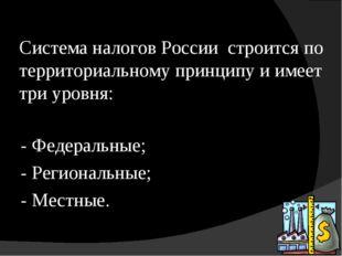 Система налогов России строится по территориальному принципу и имеет три уров