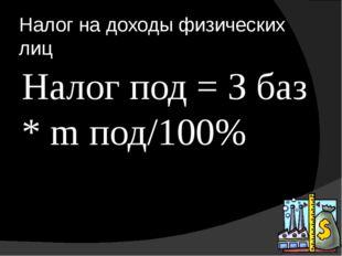 Налог на доходы физических лиц Налог под = З баз * m под/100%