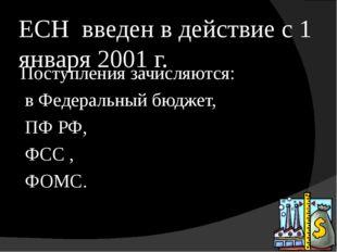 ЕСН введен в действие с 1 января 2001 г. Поступления зачисляются: в Федеральн