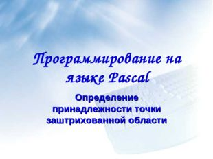 Программирование на языке Pascal Определение принадлежности точки заштрихован