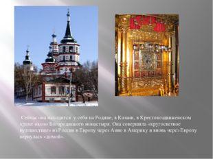 Сейчас она находится у себя на Родине, в Казани, в Крестовоздвиженском храме