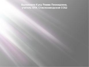 Выполнила Куку Римма Леонидовна, учитель ОПК Стеклозаводской СОШ