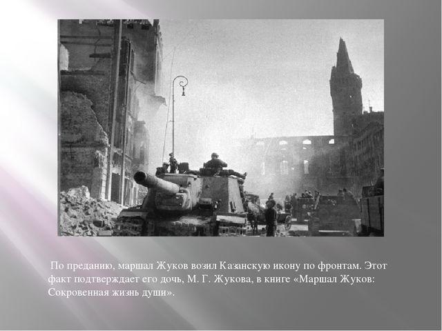 По преданию, маршал Жуков возил Казанскую икону по фронтам. Этот факт подтве...