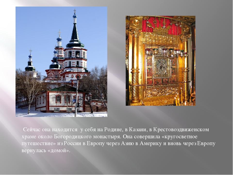 Сейчас она находится у себя на Родине, в Казани, в Крестовоздвиженском храме...