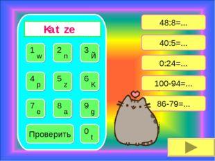48:8=... 40:5=... 0:24=... 86-79=... 100-94=... Проверить K a t z e