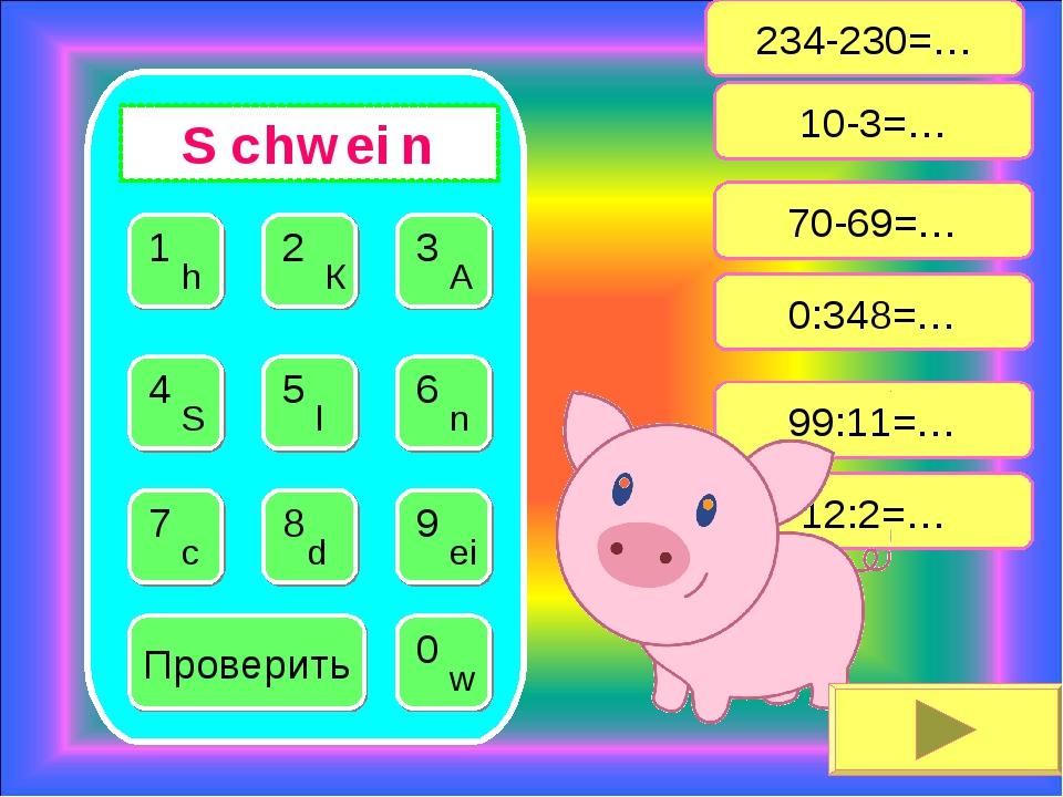 234-230=… 10-3=… 12:2=… 70-69=… 99:11=… 0:348=… Проверить 1 h S c h w ei n
