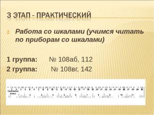 Работа со шкалами (учимся читать по приборам со шкалами) 1 группа: № 108аб, 1
