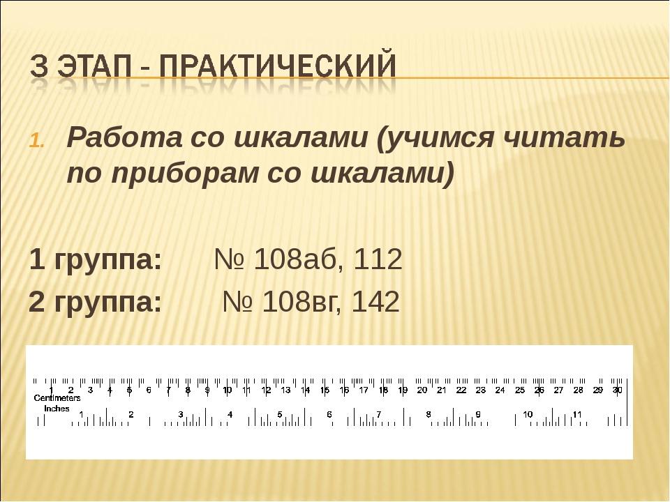 Работа со шкалами (учимся читать по приборам со шкалами) 1 группа: № 108аб, 1...