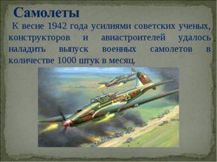 К весне 1942 года усилиями советских ученых, конструкторов и авиастроителей