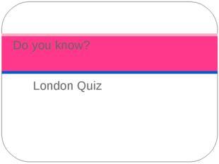 London Quiz Do you know?
