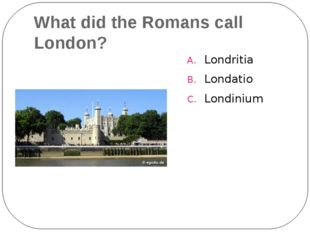What did the Romans call London? Londritia Londatio Londinium