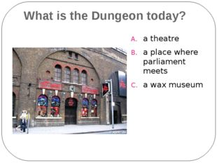 What is the Dungeon today? a theatre a place where parliament meets a wax mus