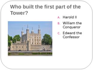 Who built the first part of the Tower? Harold II William the Conqueror Edward