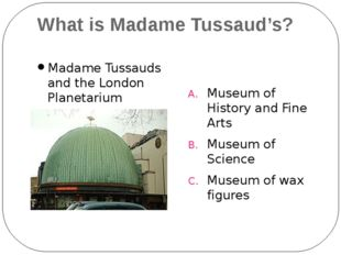 What is Madame Tussaud's? Madame Tussauds and the London Planetarium Museum o