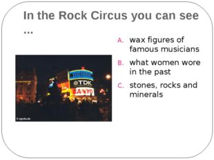 In the Rock Circus you can see ... wax figures of famous musicians what women