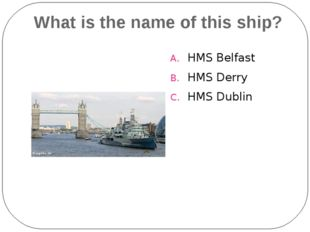 What is the name of this ship? HMS Belfast HMS Derry HMS Dublin