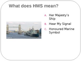 What does HMS mean? Her Majesty's Ship Hear My Signal Honoured Marine Symbol