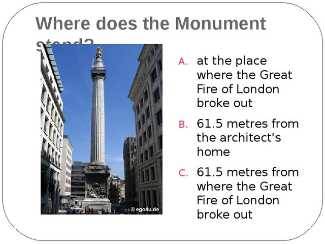 Where does the Monument stand? at the place where the Great Fire of London br...